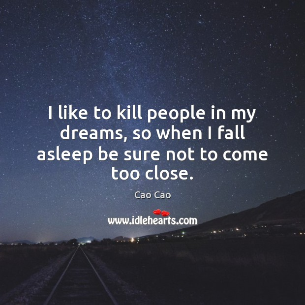 Image, I like to kill people in my dreams, so when I fall asleep be sure not to come too close.