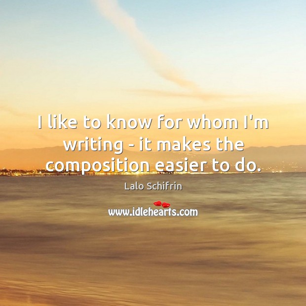 I like to know for whom I'm writing – it makes the composition easier to do. Image