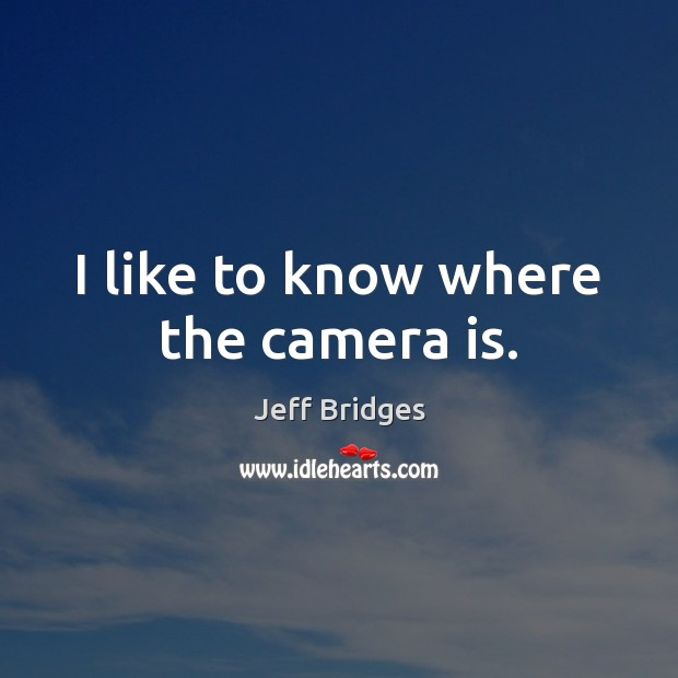 I like to know where the camera is. Image