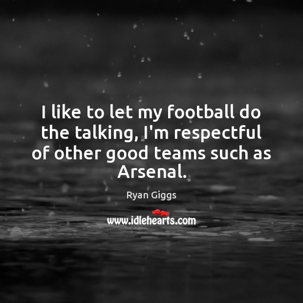 I like to let my football do the talking, I'm respectful of Football Quotes Image