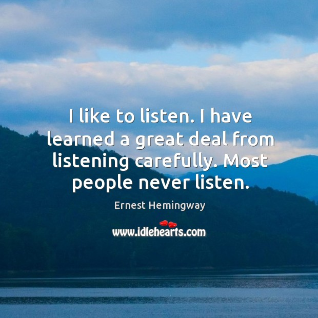 I like to listen. I have learned a great deal from listening carefully. Most people never listen. Image