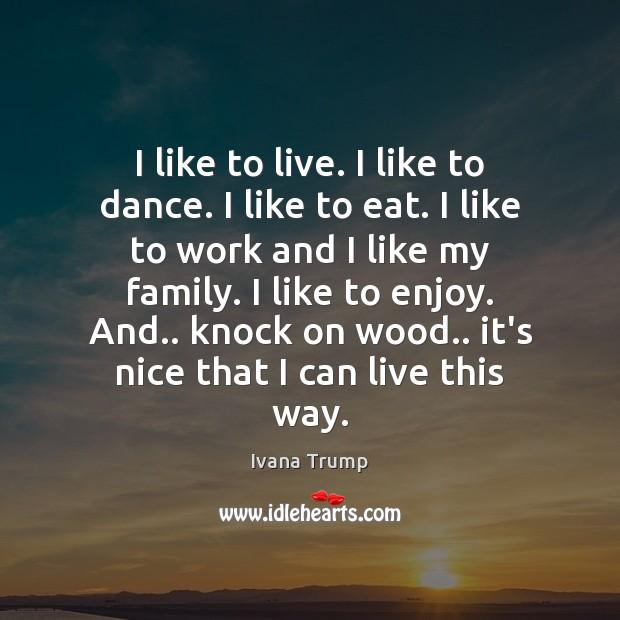 I like to live. I like to dance. I like to eat. Ivana Trump Picture Quote
