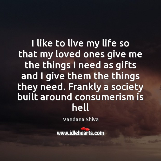 I like to live my life so that my loved ones give Vandana Shiva Picture Quote