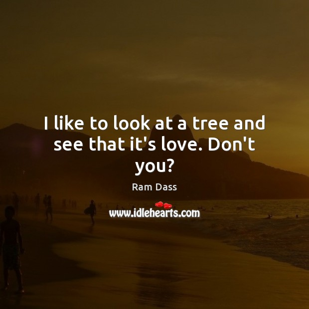 I Like To Look At A Tree And See That Its Love Dont You
