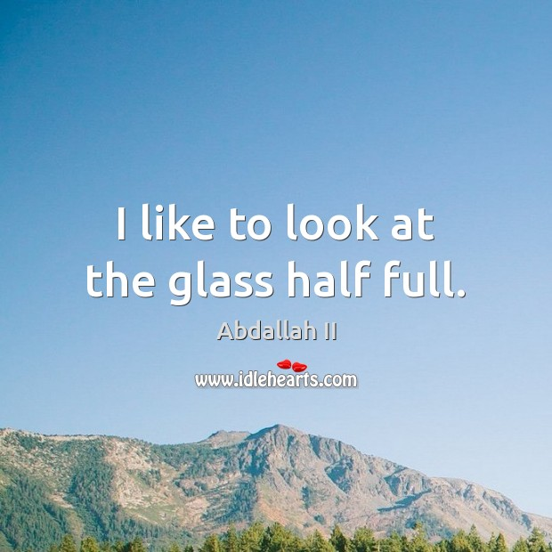 Image, I like to look at the glass half full.