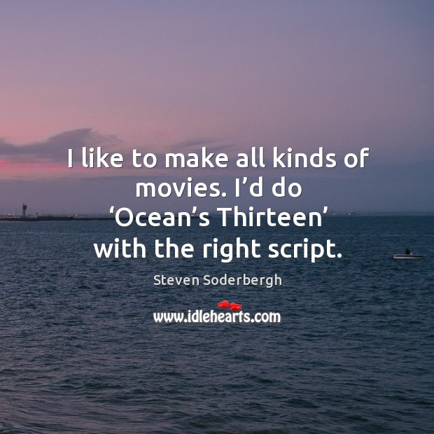 I like to make all kinds of movies. I'd do 'ocean's thirteen' with the right script. Image