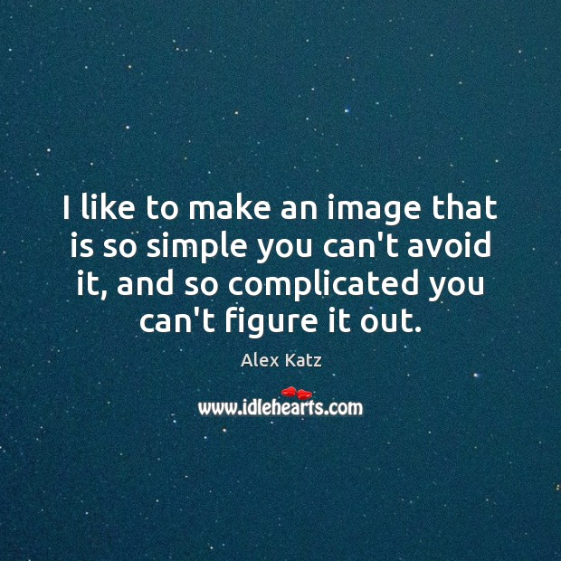 I like to make an image that is so simple you can't Alex Katz Picture Quote