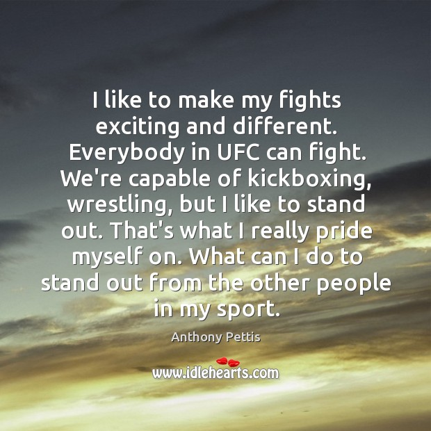 Image, I like to make my fights exciting and different. Everybody in UFC