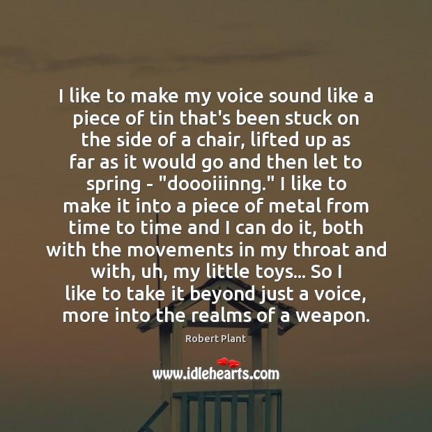 I like to make my voice sound like a piece of tin Image