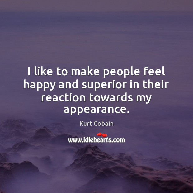 I like to make people feel happy and superior in their reaction towards my appearance. Kurt Cobain Picture Quote