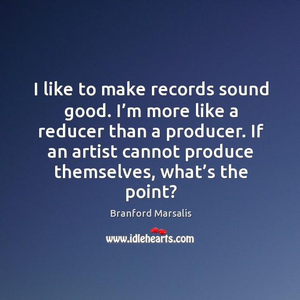 I like to make records sound good. I'm more like a reducer than a producer. Image