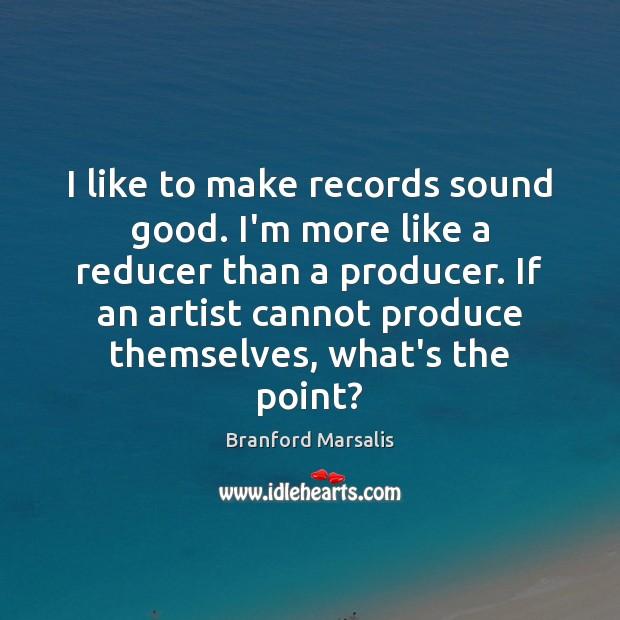 Image, I like to make records sound good. I'm more like a reducer