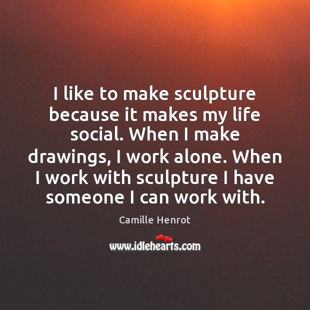 I like to make sculpture because it makes my life social. When Camille Henrot Picture Quote
