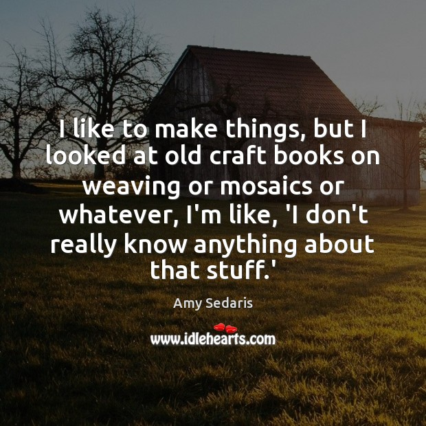 I like to make things, but I looked at old craft books Amy Sedaris Picture Quote
