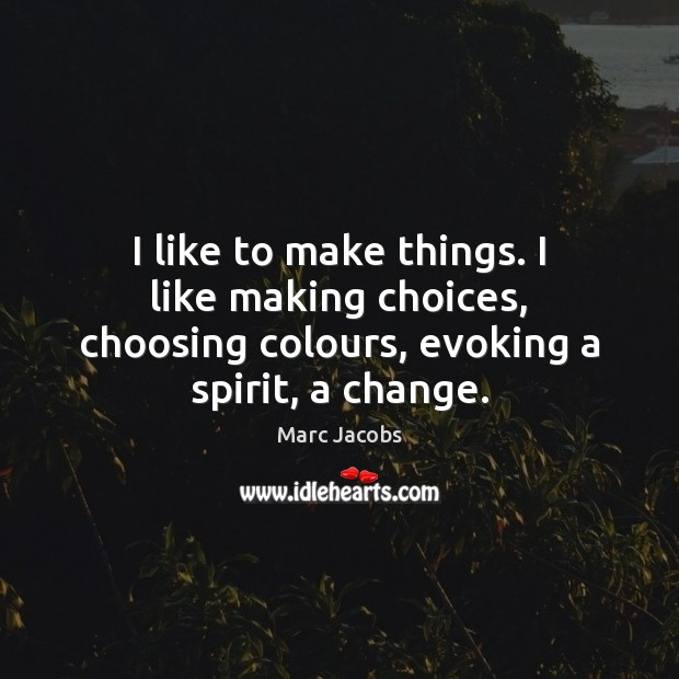 I like to make things. I like making choices, choosing colours, evoking Marc Jacobs Picture Quote