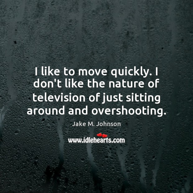 Image, I like to move quickly. I don't like the nature of television