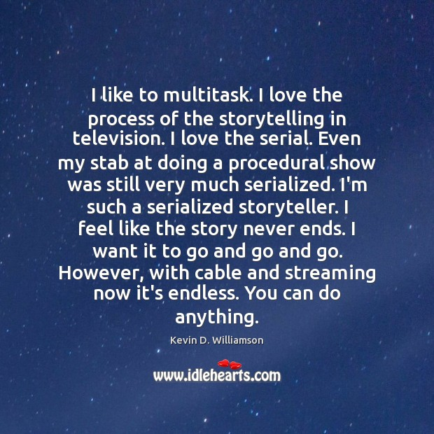 I like to multitask. I love the process of the storytelling in Kevin D. Williamson Picture Quote