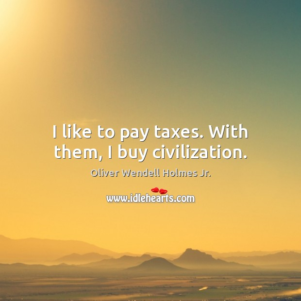 I like to pay taxes. With them, I buy civilization. Image
