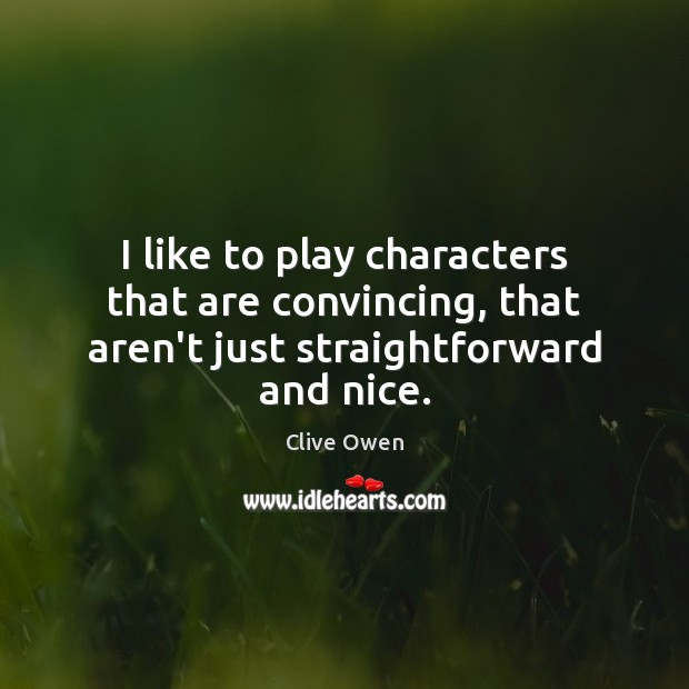I like to play characters that are convincing, that aren't just straightforward and nice. Clive Owen Picture Quote