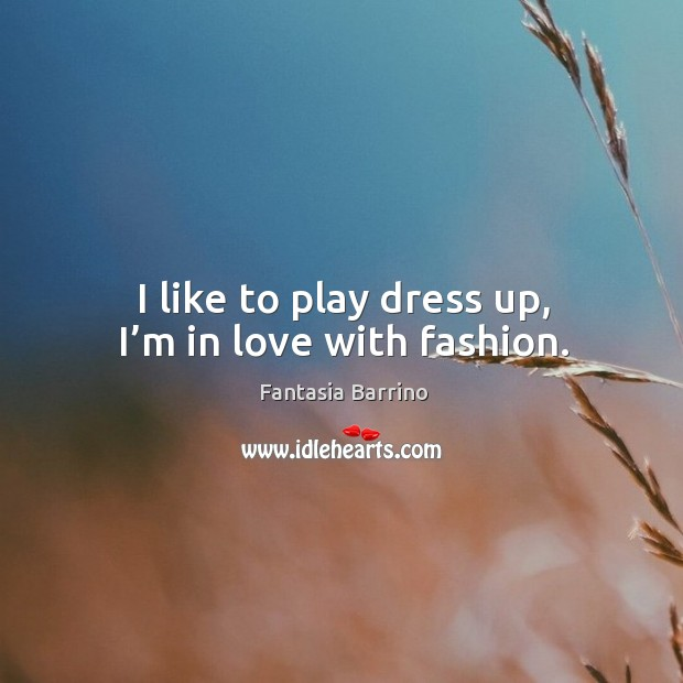 I like to play dress up, I'm in love with fashion. Fantasia Barrino Picture Quote