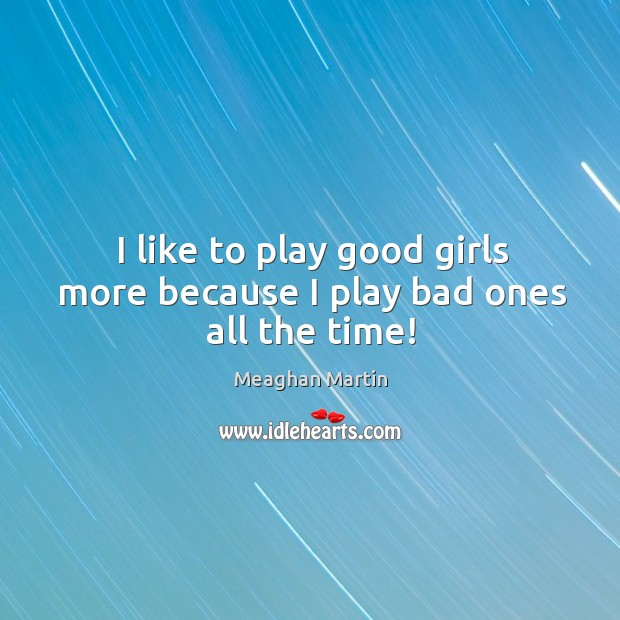 I like to play good girls more because I play bad ones all the time! Image