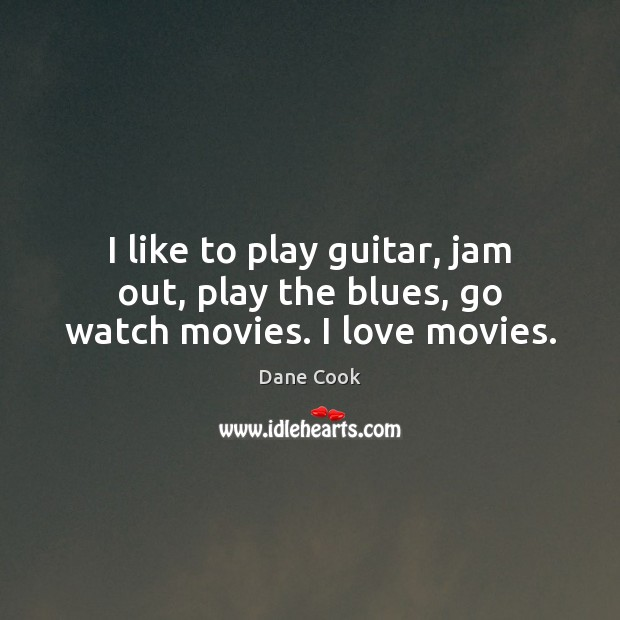 I like to play guitar, jam out, play the blues, go watch movies. I love movies. Dane Cook Picture Quote