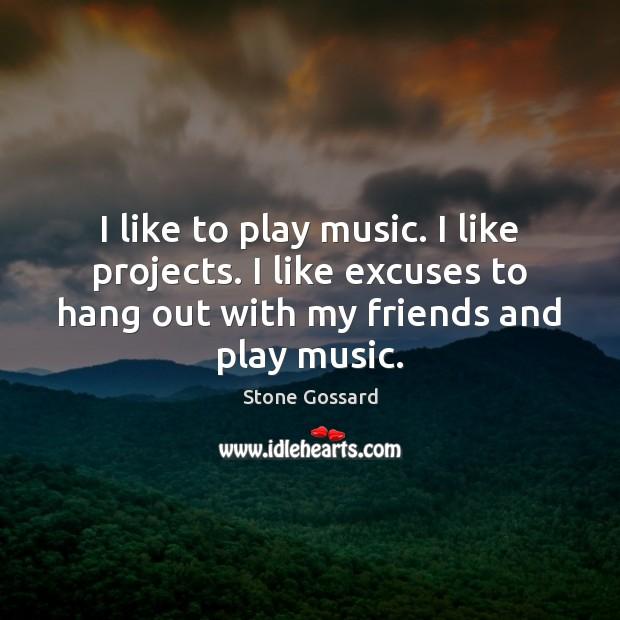 I like to play music. I like projects. I like excuses to Image