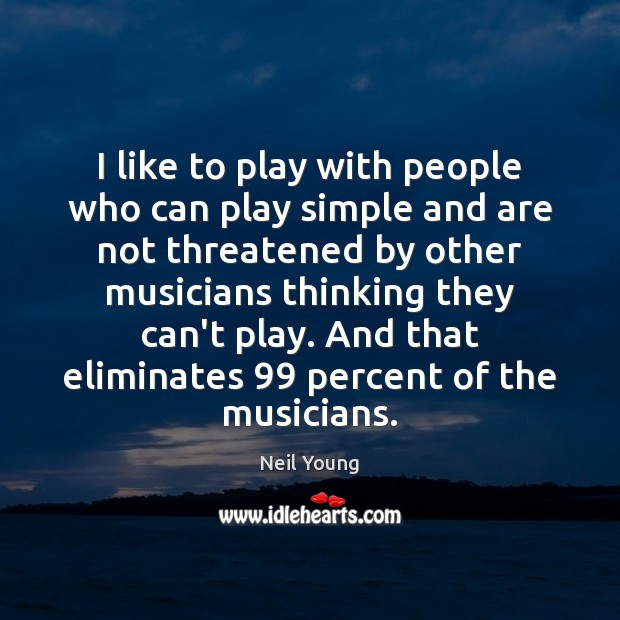 I like to play with people who can play simple and are Neil Young Picture Quote