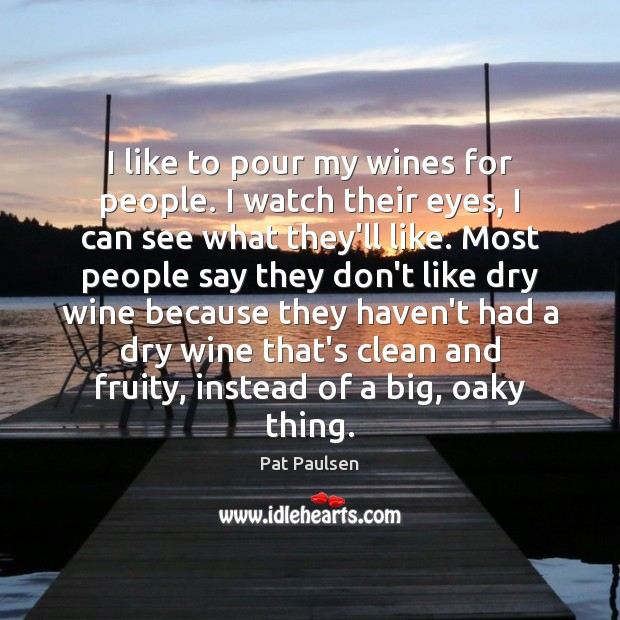 I like to pour my wines for people. I watch their eyes, Image