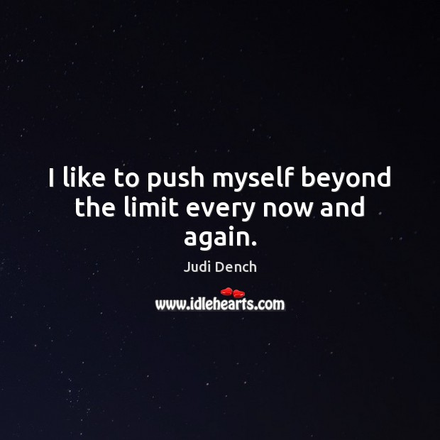 I like to push myself beyond the limit every now and again. Judi Dench Picture Quote