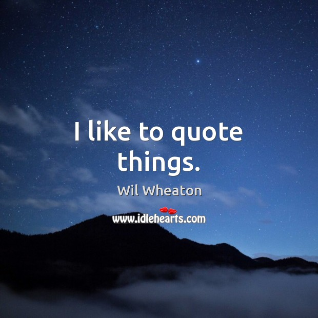 I like to quote things. Wil Wheaton Picture Quote