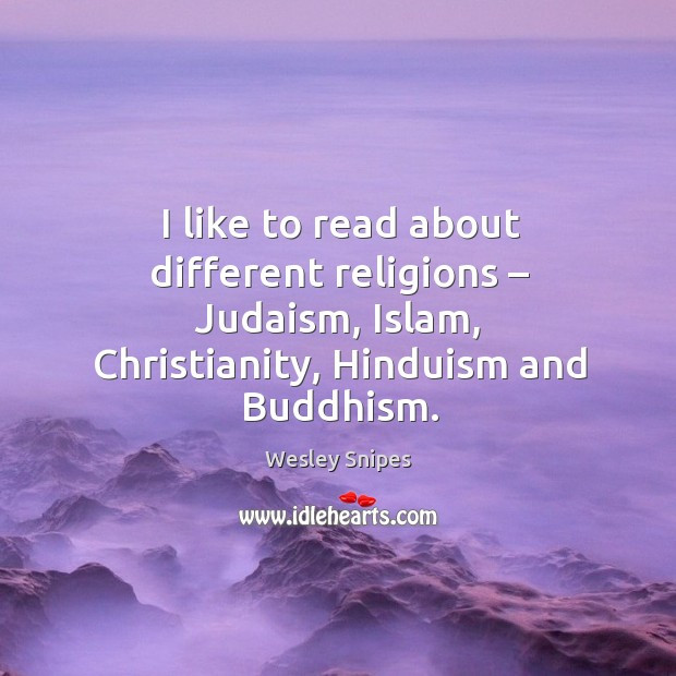 I like to read about different religions – judaism, islam, christianity, hinduism and buddhism. Wesley Snipes Picture Quote