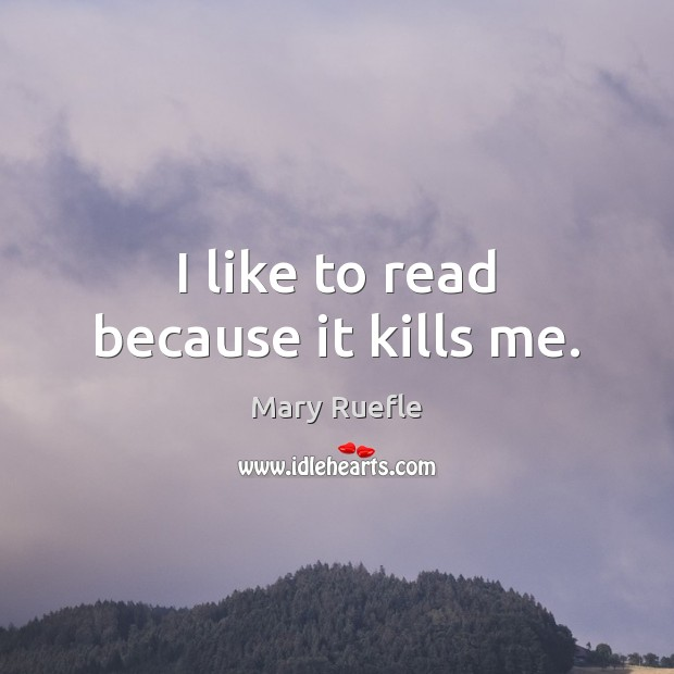 I like to read because it kills me. Mary Ruefle Picture Quote