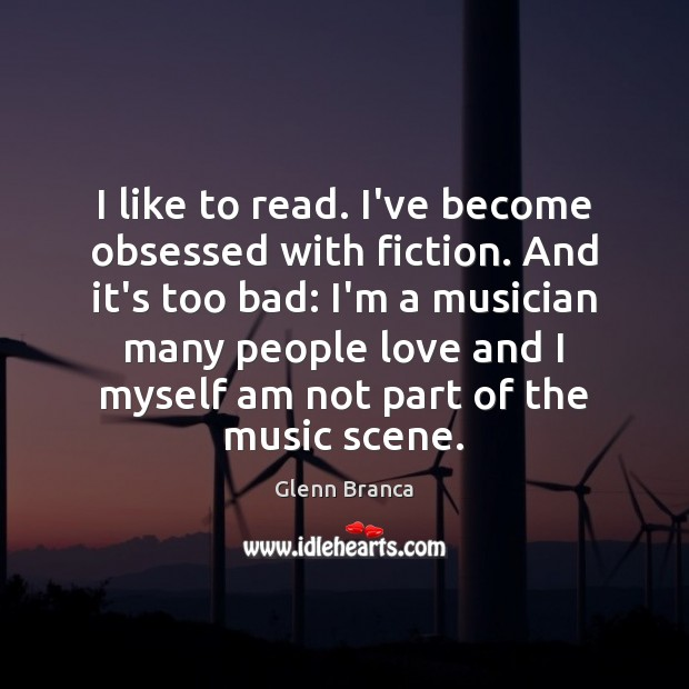 I like to read. I've become obsessed with fiction. And it's too Image