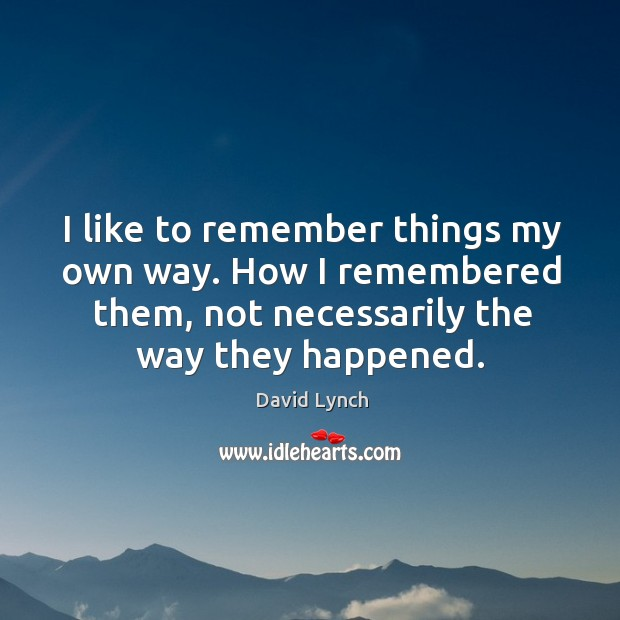 Image, I like to remember things my own way. How I remembered them,