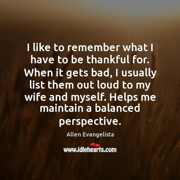 I like to remember what I have to be thankful for. When Image