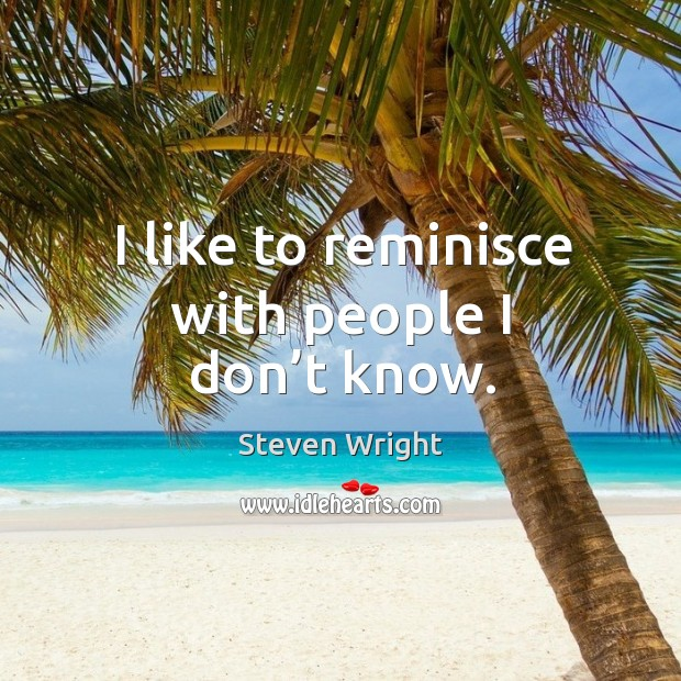 I like to reminisce with people I don't know. Image