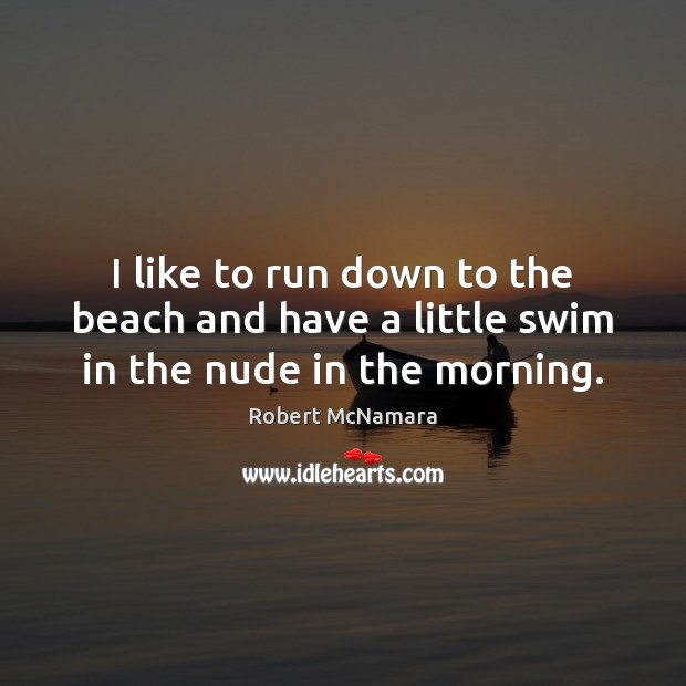 I like to run down to the beach and have a little swim in the nude in the morning. Robert McNamara Picture Quote