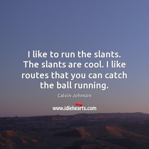 Image, I like to run the slants. The slants are cool. I like