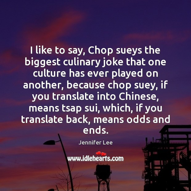 Image, I like to say, Chop sueys the biggest culinary joke that one