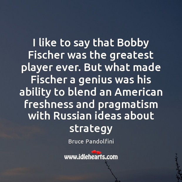 Image, I like to say that Bobby Fischer was the greatest player ever.