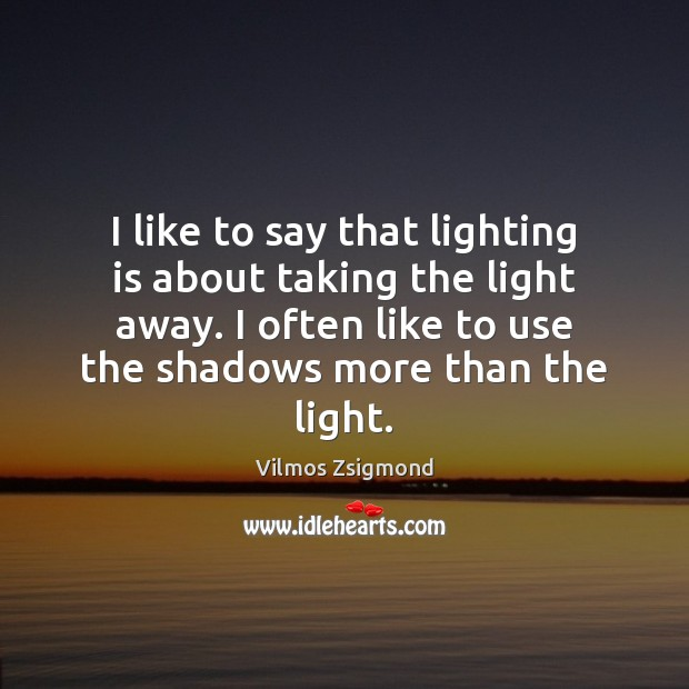 I like to say that lighting is about taking the light away. Vilmos Zsigmond Picture Quote