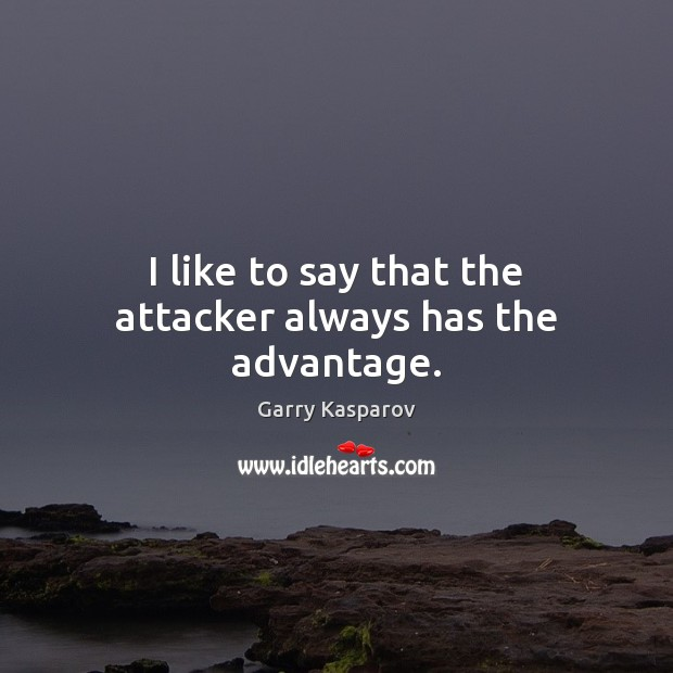 I like to say that the attacker always has the advantage. Garry Kasparov Picture Quote