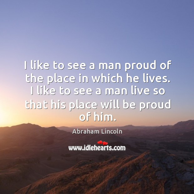 Image, I like to see a man proud of the place in which he lives. I like to see a man live so