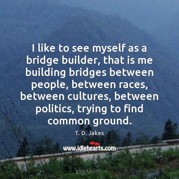 I like to see myself as a bridge builder, that is me Image