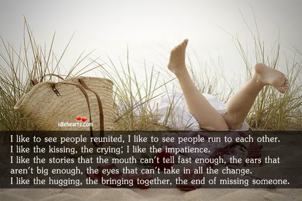 I like to see people reunited, hugging & the end of missing someone