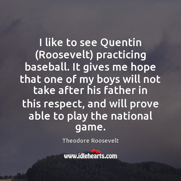 I like to see Quentin (Roosevelt) practicing baseball. It gives me hope Image