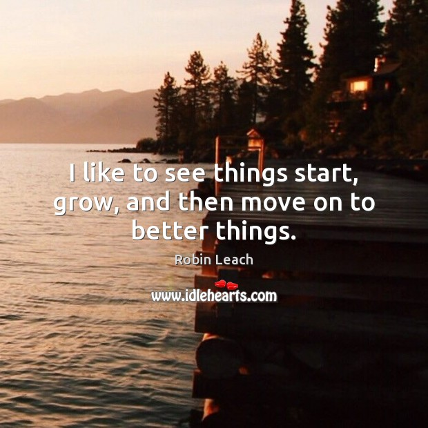 I like to see things start, grow, and then move on to better things. Robin Leach Picture Quote