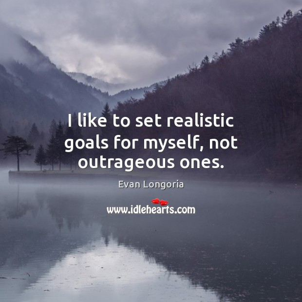 I like to set realistic goals for myself, not outrageous ones. Image