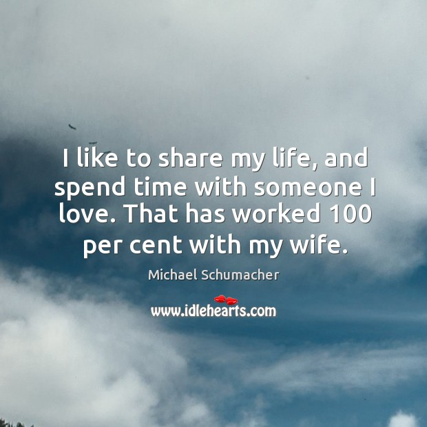 I like to share my life, and spend time with someone I love. That has worked 100 per cent with my wife. Image